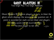 Ghost blaster 3. Two Digit Plus Addition Ghost Blasters III requires players, in turn, to blast the ghost which displays answer question set. A point is awarded for each correct and players lose a an incorrect blast. The first player ten wins. Next Players, please click boxes below enter your names. Begin -000 wwwwwwwwwwww 888 WINS Main...